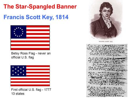 The Star-Spangled Banner Francis Scott Key, 1814 Betsy Ross Flag - never an official U.S. flag First official U.S. flag - 1777 13 states.