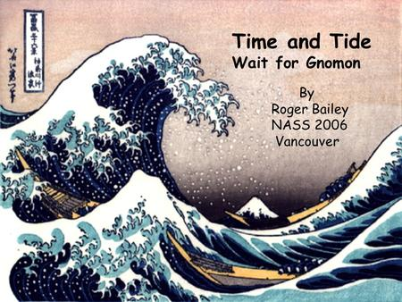 Time and Tide Wait for Gnomon By Roger Bailey NASS 2006 Vancouver.