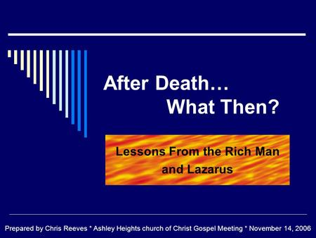 After Death… What Then? Lessons From the Rich Man and Lazarus Prepared by Chris Reeves * Ashley Heights church of Christ Gospel Meeting * November 14,