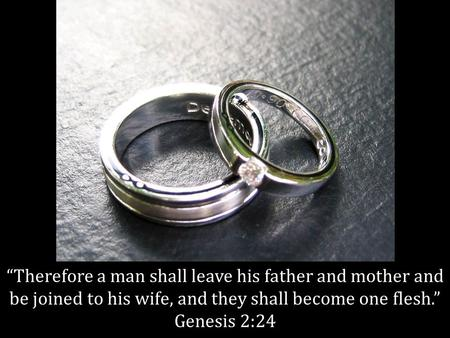 """Therefore a man shall leave his father and mother and be joined to his wife, and they shall become one flesh."" Genesis 2:24."