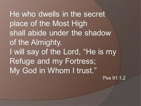 He who dwells in the secret place of the Most High shall abide under the shadow of the Almighty. I will say of the Lord, He is my Refuge and my Fortress;