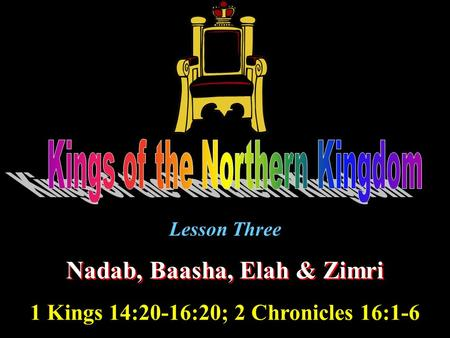 Lesson Three Nadab, Baasha, Elah & Zimri 1 Kings 14:20-16:20; 2 Chronicles 16:1-6.