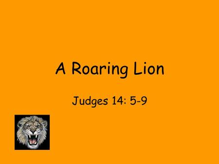A Roaring Lion Judges 14: 5-9. 1. The Journey - Samson journeyed from Zorah to Timnah, a distance of about 10 miles. The journey of life is also brief.
