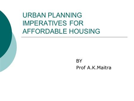 URBAN PLANNING IMPERATIVES FOR AFFORDABLE HOUSING BY Prof A.K.Maitra.