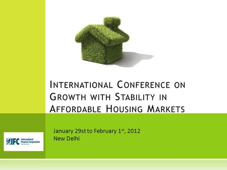 I NTERNATIONAL C ONFERENCE ON G ROWTH WITH S TABILITY <strong>IN</strong> A FFORDABLE H OUSING M ARKETS January 29st to February 1 st, 2012 New Delhi.