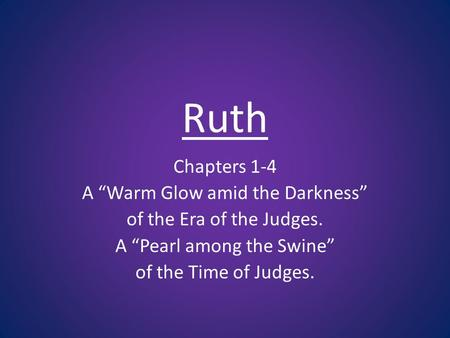 Ruth Chapters 1-4 A Warm Glow amid the Darkness of the Era of the Judges. A Pearl among the Swine of the Time of Judges.