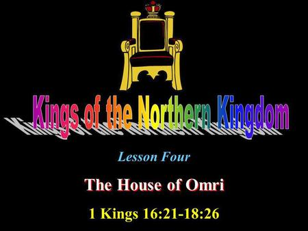 Lesson Four The House of Omri 1 Kings 16:21-18:26.