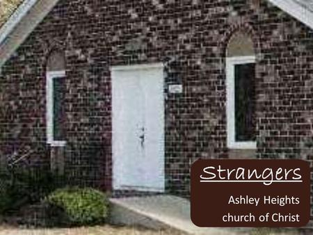Strangers Ashley Heights church of Christ. How Do We Treat Strangers Outside – Away from this Building Inside – Inside this Building.