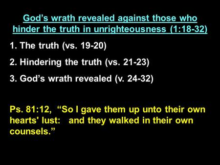 Ps. 81:12, So I gave them up unto their own hearts' lust: and they walked in their own counsels. Gods wrath revealed against those who hinder the truth.