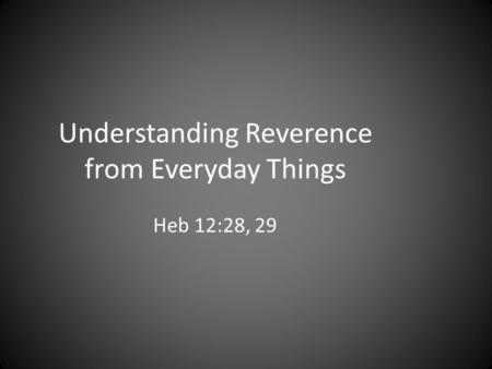 Understanding Reverence from Everyday Things Heb 12:28, 29.