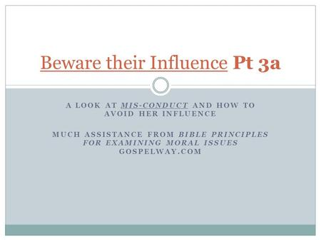 A LOOK AT MIS-CONDUCT AND HOW TO AVOID HER INFLUENCE MUCH ASSISTANCE FROM BIBLE PRINCIPLES FOR EXAMINING MORAL ISSUES GOSPELWAY.COM Beware their Influence.