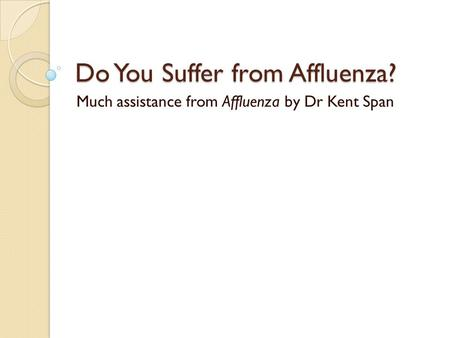 Do You Suffer from Affluenza? Much assistance from Affluenza by Dr Kent Span.
