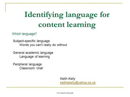 Www.factworld.info Identifying language for content learning Which language? Subject-specific language Words you cant really do without General academic.