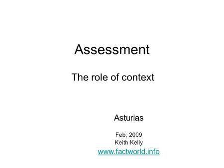 Assessment The role of context Asturias Feb, 2009 Keith Kelly www.factworld.info.