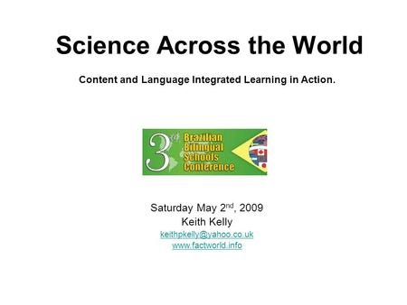 Science Across the World Saturday May 2 nd, 2009 Keith Kelly  Content and Language Integrated Learning in Action.