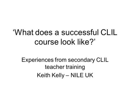 What does a successful CLIL course look like? Experiences from secondary CLIL teacher training Keith Kelly – NILE UK.