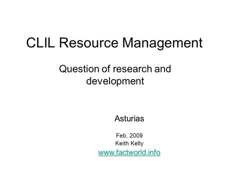CLIL Resource Management Question of research and development Asturias Feb, 2009 Keith Kelly www.factworld.info.