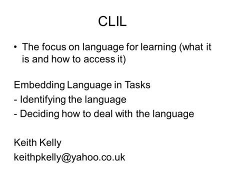CLIL The focus on language for learning (what it is and how to access it) Embedding Language in Tasks - Identifying the language - Deciding how to deal.