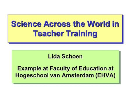 Science Across the World in Teacher Training Lida Schoen Example at Faculty of Education at Hogeschool van Amsterdam (EHVA) Lida Schoen Example at Faculty.