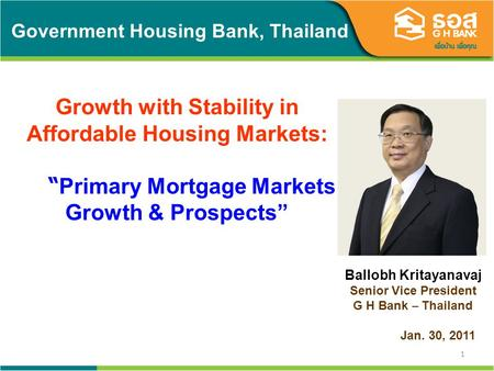 1 Government Housing Bank, Thailand Growth with Stability in Affordable Housing Markets: Primary Mortgage Markets Growth & Prospects Ballobh Kritayanavaj.