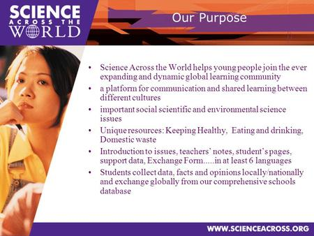 Our Purpose Science Across the World helps young people join the ever expanding and dynamic global learning community a platform for communication and.