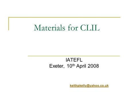 Materials for CLIL IATEFL Exeter, 10 th April 2008