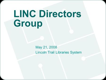 LINC Directors Group May 21, 2008 Lincoln Trail Libraries System.