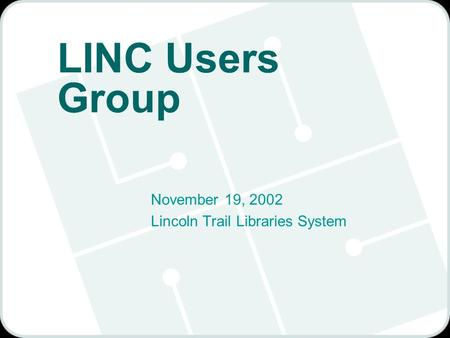 LINC Users Group November 19, 2002 Lincoln Trail Libraries System.
