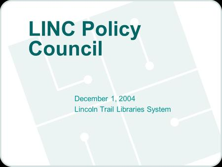 LINC Policy Council December 1, 2004 Lincoln Trail Libraries System.