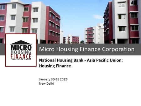 Micro Housing Finance Corporation National Housing Bank - Asia Pacific Union: Housing Finance January 30-31 2012 New Delhi.