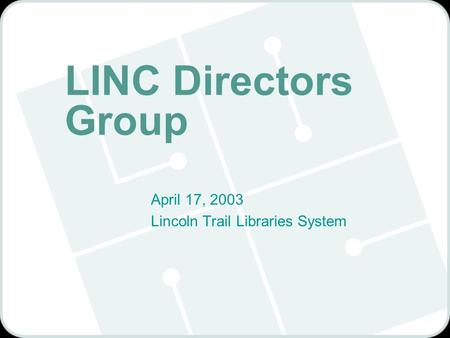 LINC Directors Group April 17, 2003 Lincoln Trail Libraries System.