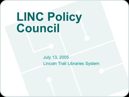 LINC Policy Council July 13, 2005 Lincoln Trail Libraries System.