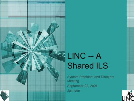 LINC -- A Shared ILS System President and Directors Meeting September 22, 2004 Jan Ison.