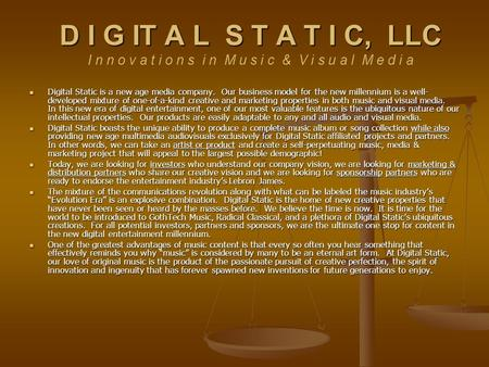Digital Static is a new age media company. Our business model for the new millennium is a well- developed mixture of one-of-a-kind creative and marketing.
