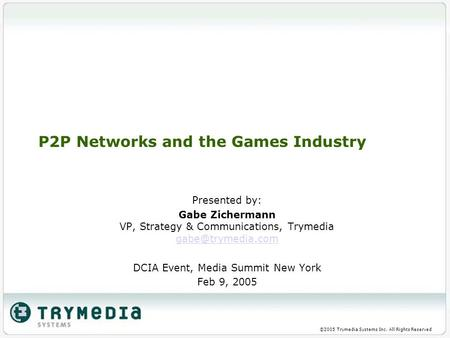 ©2005 Trymedia Systems Inc. All Rights Reserved P2P Networks and the Games Industry Presented by: Gabe Zichermann VP, Strategy & Communications, Trymedia.