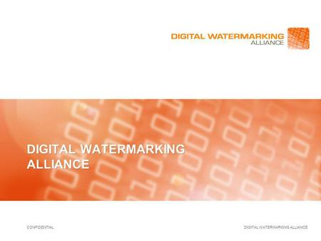 CONFIDENTIAL DIGITAL WATERMARKING ALLIANCE. CONFIDENTIAL DIGITAL WATERMARKING ALLIANCE 2 Digital Watermarking Alliance Charter The Digital Watermarking.