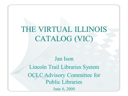 THE VIRTUAL ILLINOIS CATALOG (VIC) Jan Ison Lincoln Trail Libraries System OCLC Advisory Committee for Public Libraries June 6, 2000.