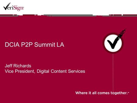 DCIA P2P Summit LA Jeff Richards Vice President, Digital Content Services.