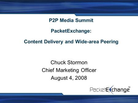 P2P Media Summit PacketExchange: Content Delivery and Wide-area Peering Chuck Stormon Chief Marketing Officer August 4, 2008.