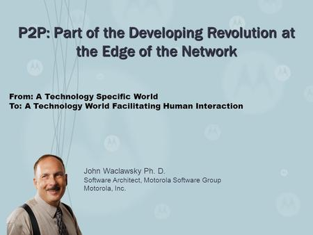 John Waclawsky Ph. D. Software Architect, Motorola Software Group Motorola, Inc. P2P: Part of the Developing Revolution at the Edge of the Network From: