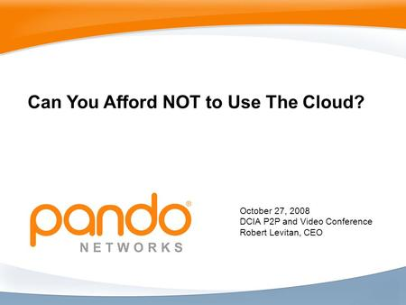 October 27, 2008 DCIA P2P and Video Conference Robert Levitan, CEO Can You Afford NOT to Use The Cloud?