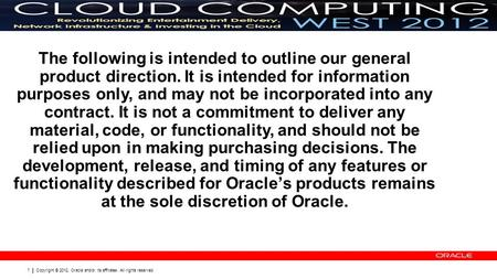 Copyright © 2012, Oracle and/or its affiliates. All rights reserved. 1 The following is intended to outline our general product direction. It is intended.