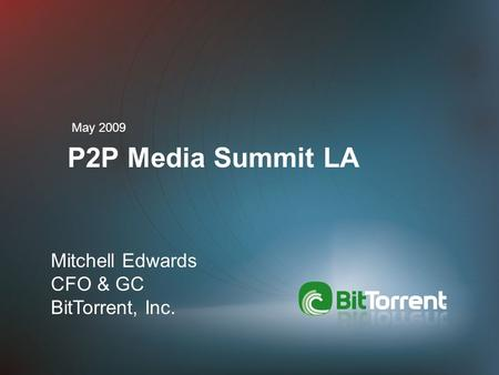 P2P Media Summit LA May 2009 Mitchell Edwards CFO & GC BitTorrent, Inc.