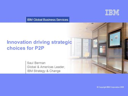 © Copyright IBM Corporation 2009 IBM Global Business Services Innovation driving strategic choices for P2P Saul Berman Global & Americas Leader, IBM Strategy.