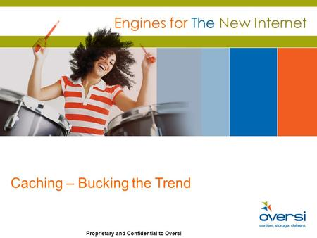 Proprietary and Confidential to Oversi Engines for The New Internet Caching – Bucking the Trend.