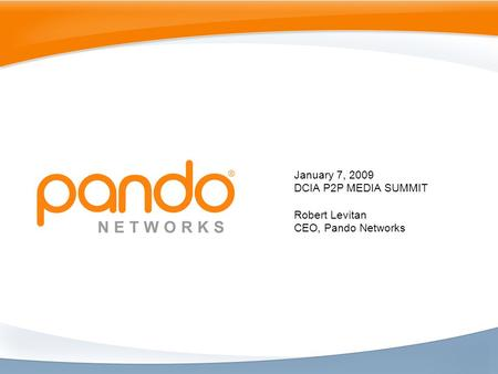 January 7, 2009 DCIA P2P MEDIA SUMMIT Robert Levitan CEO, Pando Networks.