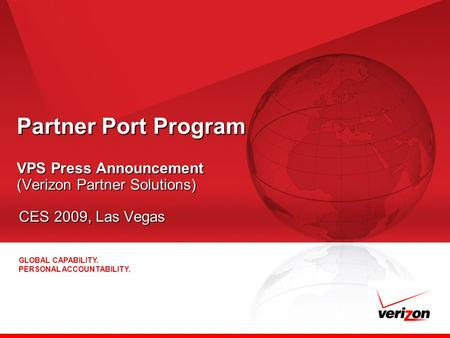 GLOBAL CAPABILITY. PERSONAL ACCOUNTABILITY. Partner Port Program VPS Press Announcement (Verizon Partner Solutions) CES 2009, Las Vegas.
