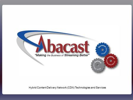 Abacast - Confidential1 Hybrid Content Delivery Network (CDN) Technologies and Services.