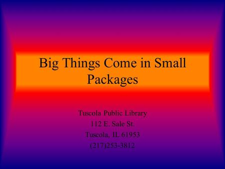 Big Things Come in Small Packages Tuscola Public Library 112 E. Sale St. Tuscola, IL 61953 (217)253-3812.