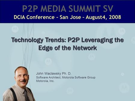 John Waclawsky Ph. D. Software Architect, Motorola Software Group Motorola, Inc. Technology Trends: P2P Leveraging the Edge of the Network.
